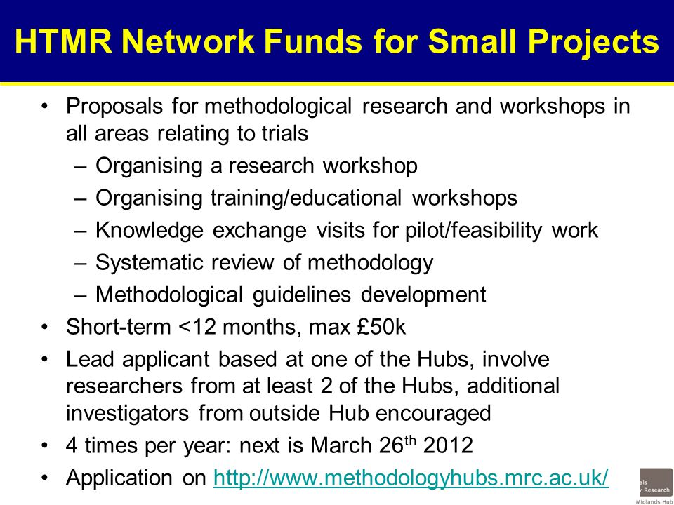 HTMR Network Funds for Small Projects Proposals for methodological research and workshops in all areas relating to trials –Organising a research workshop –Organising training/educational workshops –Knowledge exchange visits for pilot/feasibility work –Systematic review of methodology –Methodological guidelines development Short-term <12 months, max £50k Lead applicant based at one of the Hubs, involve researchers from at least 2 of the Hubs, additional investigators from outside Hub encouraged 4 times per year: next is March 26 th 2012 Application on http://www.methodologyhubs.mrc.ac.uk/http://www.methodologyhubs.mrc.ac.uk/