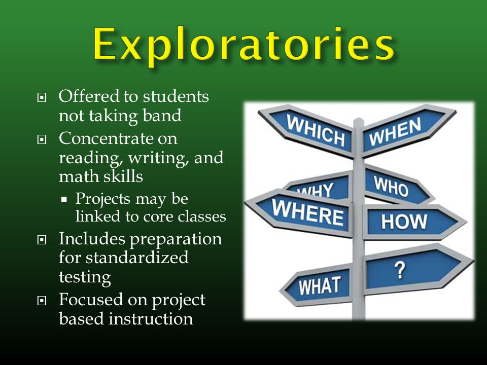  Offered to students not taking band  Concentrate on reading, writing, and math skills  Projects may be linked to core classes  Includes preparation for standardized testing  Focused on project based instruction