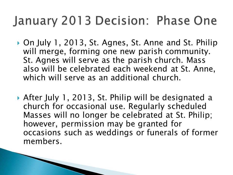  On July 1, 2013, St. Agnes, St. Anne and St. Philip will merge, forming one new parish community. St. Agnes will serve as the parish church. Mass al