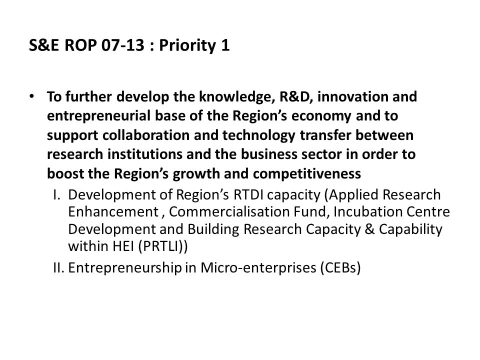 S&E ROP 07-13 : Priority 1 To further develop the knowledge, R&D, innovation and entrepreneurial base of the Region's economy and to support collaboration and technology transfer between research institutions and the business sector in order to boost the Region's growth and competitiveness I.Development of Region's RTDI capacity (Applied Research Enhancement, Commercialisation Fund, Incubation Centre Development and Building Research Capacity & Capability within HEI (PRTLI)) II.Entrepreneurship in Micro-enterprises (CEBs)