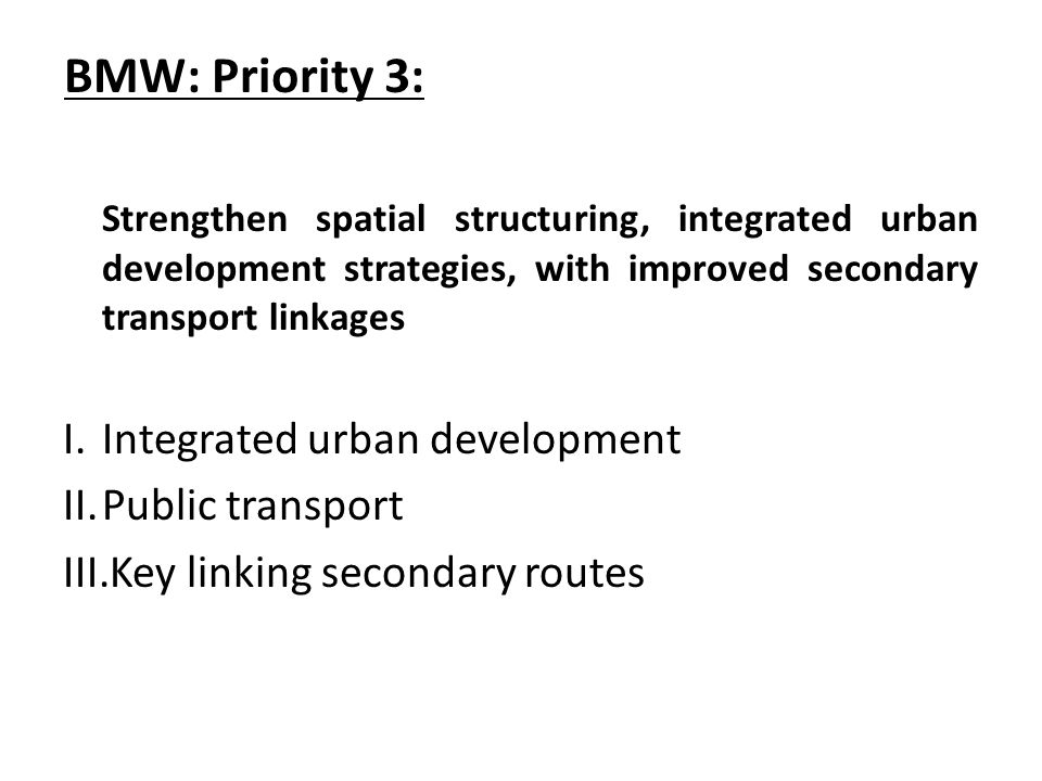 BMW: Priority 3: Strengthen spatial structuring, integrated urban development strategies, with improved secondary transport linkages I.Integrated urban development II.Public transport III.Key linking secondary routes
