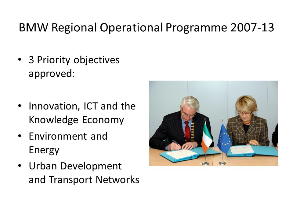 BMW Regional Operational Programme 2007-13 3 Priority objectives approved: Innovation, ICT and the Knowledge Economy Environment and Energy Urban Development and Transport Networks