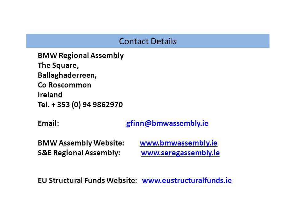 Contact Details BMW Regional Assembly The Square, Ballaghaderreen, Co Roscommon Ireland Tel. + 353 (0) 94 9862970 Email:gfinn@bmwassembly.iegfinn@bmwa