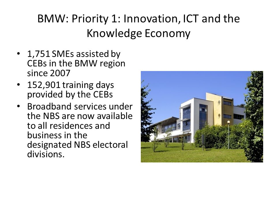 BMW: Priority 1: Innovation, ICT and the Knowledge Economy 1,751 SMEs assisted by CEBs in the BMW region since 2007 152,901 training days provided by