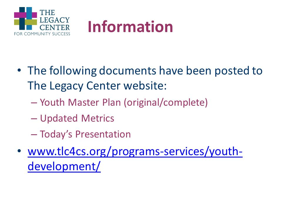 Information The following documents have been posted to The Legacy Center website: – Youth Master Plan (original/complete) – Updated Metrics – Today's Presentation www.tlc4cs.org/programs-services/youth- development/ www.tlc4cs.org/programs-services/youth- development/