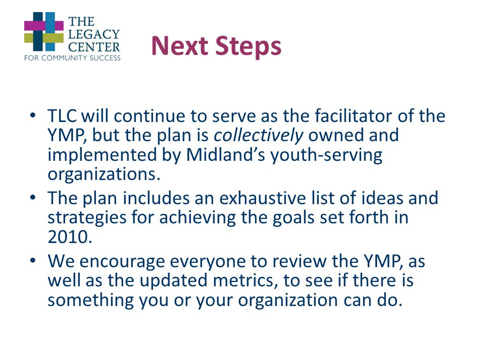 Next Steps TLC will continue to serve as the facilitator of the YMP, but the plan is collectively owned and implemented by Midland's youth-serving organizations.