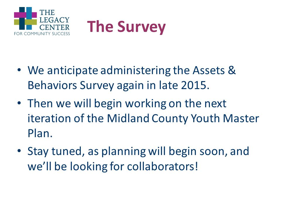 The Survey We anticipate administering the Assets & Behaviors Survey again in late 2015.