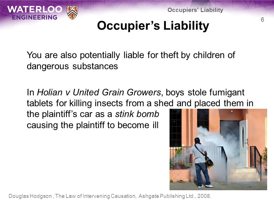 Occupier's Liability You are also potentially liable for theft by children of dangerous substances In Holian v United Grain Growers, boys stole fumiga