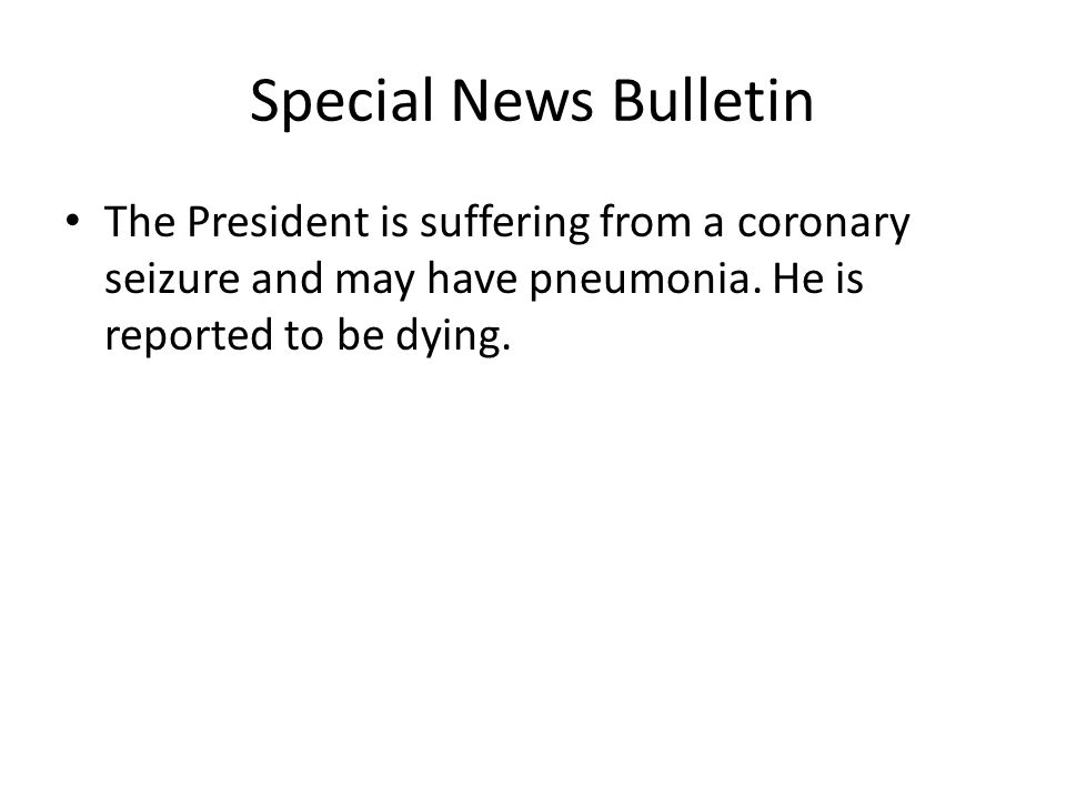 Special News Bulletin The President is suffering from a coronary seizure and may have pneumonia.