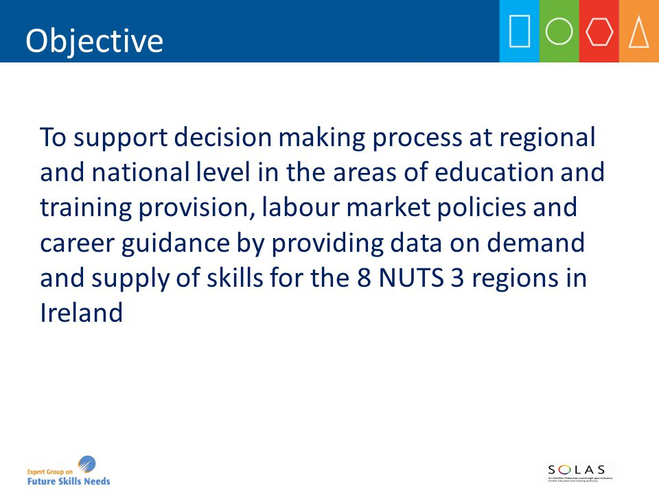 Objective To support decision making process at regional and national level in the areas of education and training provision, labour market policies and career guidance by providing data on demand and supply of skills for the 8 NUTS 3 regions in Ireland