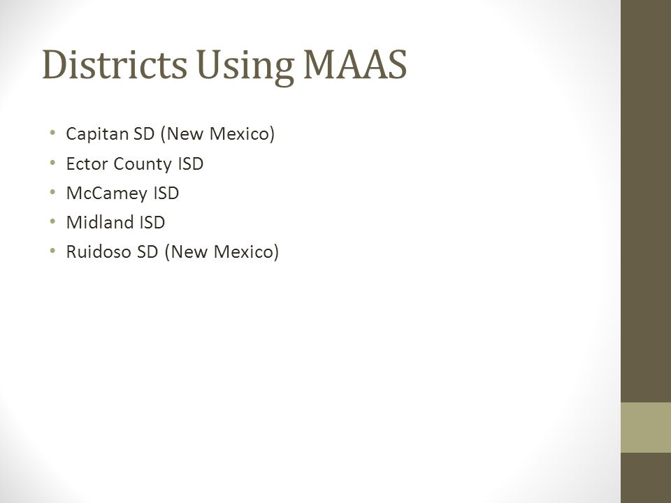 Districts Using MAAS Capitan SD (New Mexico) Ector County ISD McCamey ISD Midland ISD Ruidoso SD (New Mexico)