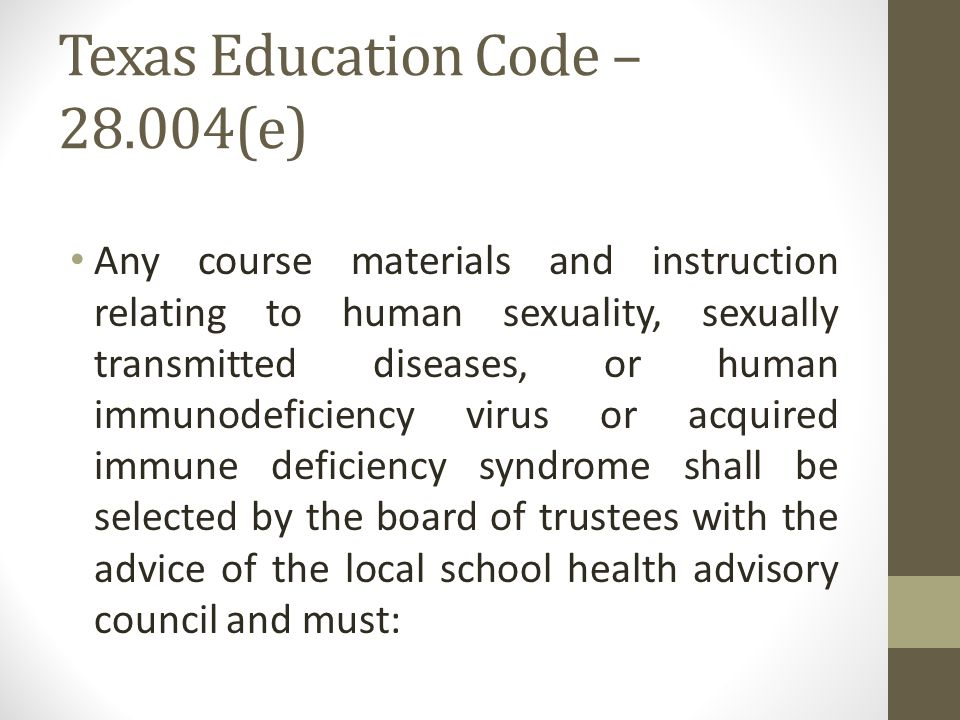 Texas Education Code – 28.004(e) Any course materials and instruction relating to human sexuality, sexually transmitted diseases, or human immunodeficiency virus or acquired immune deficiency syndrome shall be selected by the board of trustees with the advice of the local school health advisory council and must: