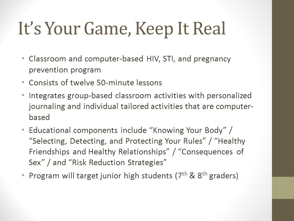 It's Your Game, Keep It Real Classroom and computer-based HIV, STI, and pregnancy prevention program Consists of twelve 50-minute lessons Integrates group-based classroom activities with personalized journaling and individual tailored activities that are computer- based Educational components include Knowing Your Body / Selecting, Detecting, and Protecting Your Rules / Healthy Friendships and Healthy Relationships / Consequences of Sex / and Risk Reduction Strategies Program will target junior high students (7 th & 8 th graders)