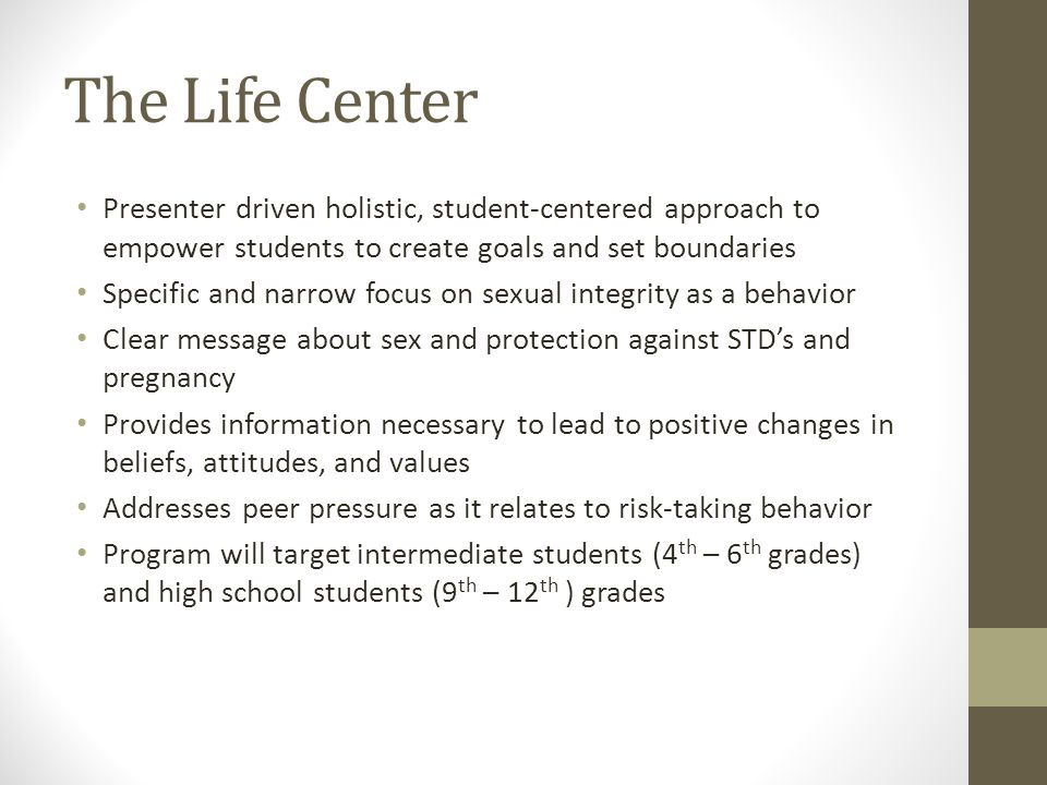 The Life Center Presenter driven holistic, student-centered approach to empower students to create goals and set boundaries Specific and narrow focus