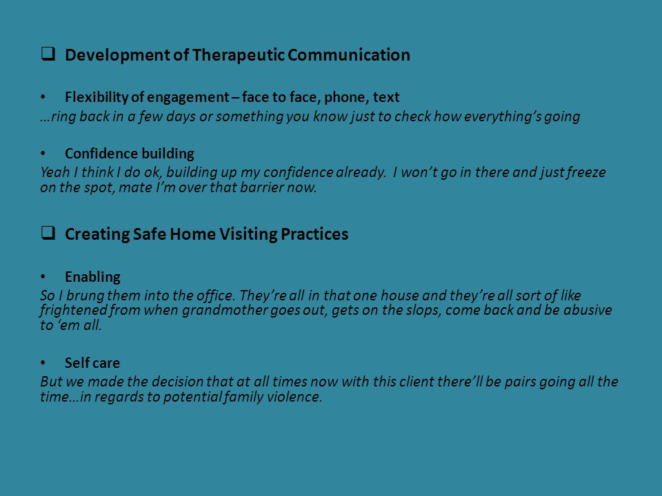  Development of Therapeutic Communication Flexibility of engagement – face to face, phone, text …ring back in a few days or something you know just to check how everything's going Confidence building Yeah I think I do ok, building up my confidence already.