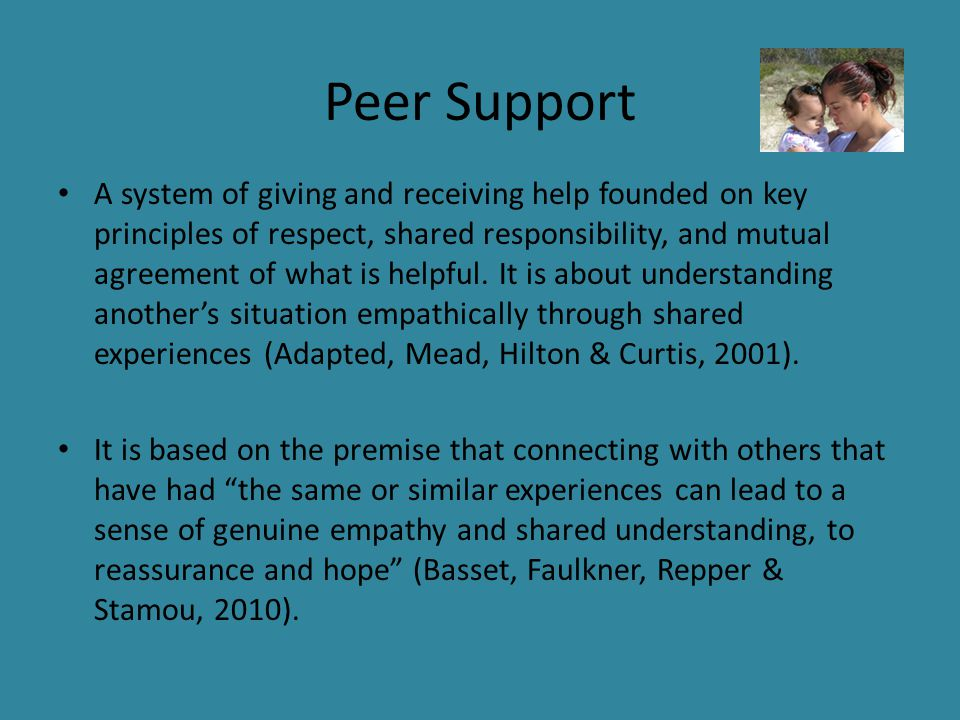 Peer Support A system of giving and receiving help founded on key principles of respect, shared responsibility, and mutual agreement of what is helpful.