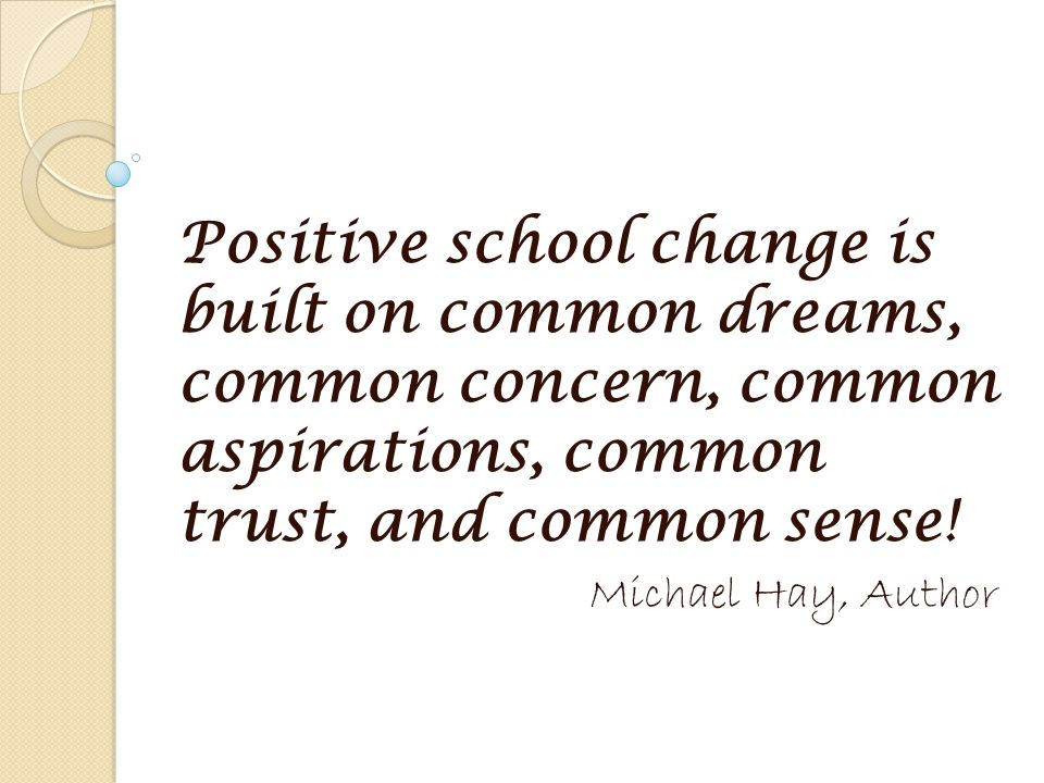 Positive school change is built on common dreams, common concern, common aspirations, common trust, and common sense.