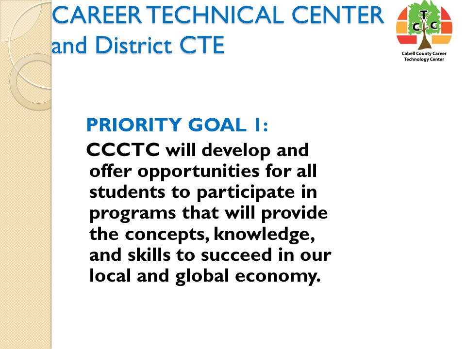 CAREER TECHNICAL CENTER and District CTE PRIORITY GOAL 1: CCCTC will develop and offer opportunities for all students to participate in programs that will provide the concepts, knowledge, and skills to succeed in our local and global economy.