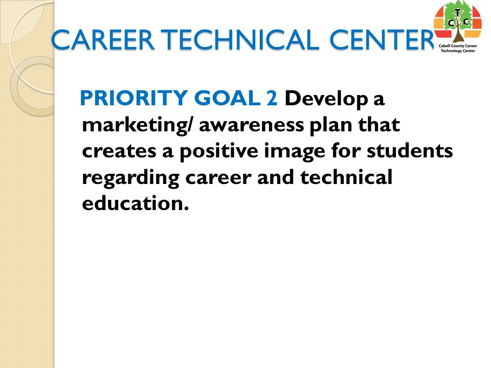 CAREER TECHNICAL CENTER PRIORITY GOAL 2 Develop a marketing/ awareness plan that creates a positive image for students regarding career and technical education.