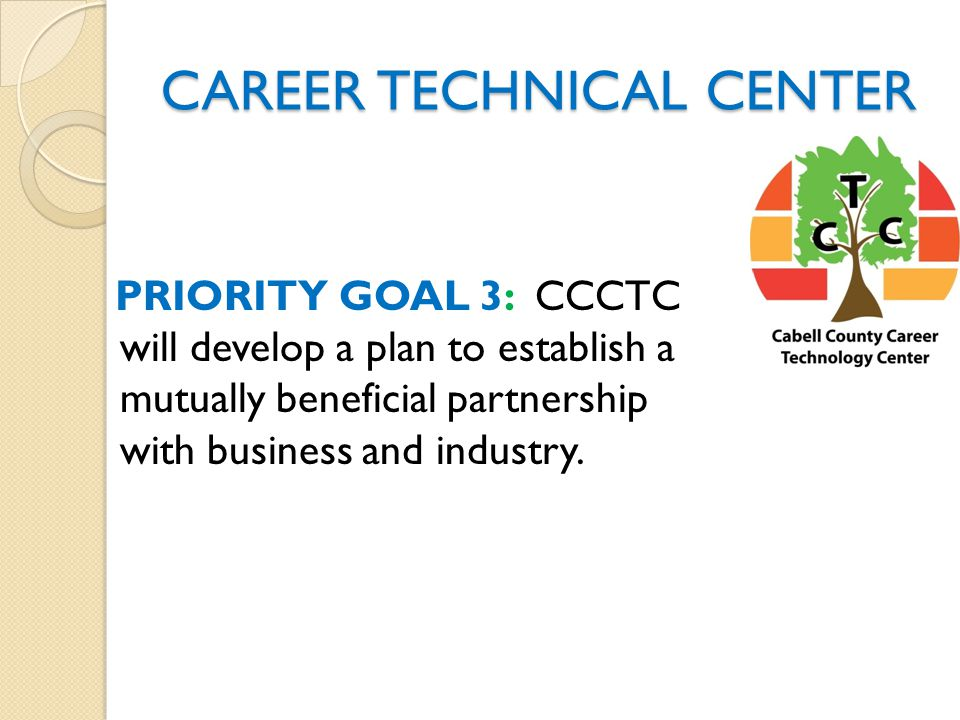 CAREER TECHNICAL CENTER PRIORITY GOAL 3: CCCTC will develop a plan to establish a mutually beneficial partnership with business and industry.