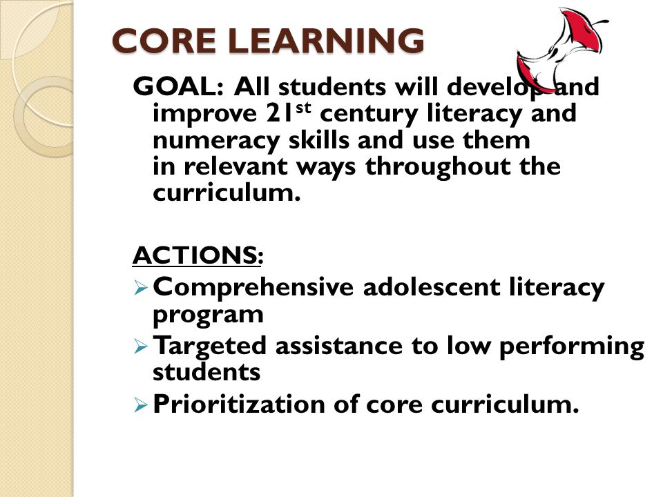 CORE LEARNING GOAL: All students will develop and improve 21 st century literacy and numeracy skills and use them in relevant ways throughout the curriculum.