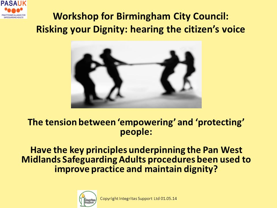 Workshop for Birmingham City Council: Risking your Dignity: hearing the citizen's voice The tension between 'empowering' and 'protecting' people: Have the key principles underpinning the Pan West Midlands Safeguarding Adults procedures been used to improve practice and maintain dignity.