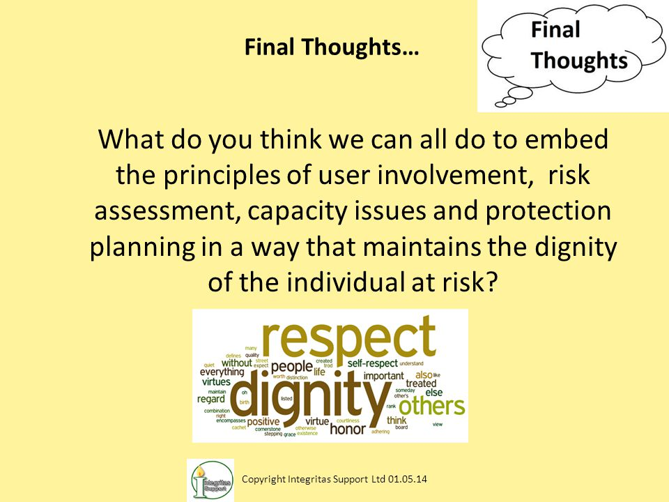 Final Thoughts… What do you think we can all do to embed the principles of user involvement, risk assessment, capacity issues and protection planning in a way that maintains the dignity of the individual at risk.
