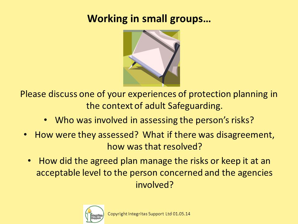 Working in small groups… Please discuss one of your experiences of protection planning in the context of adult Safeguarding. Who was involved in asses