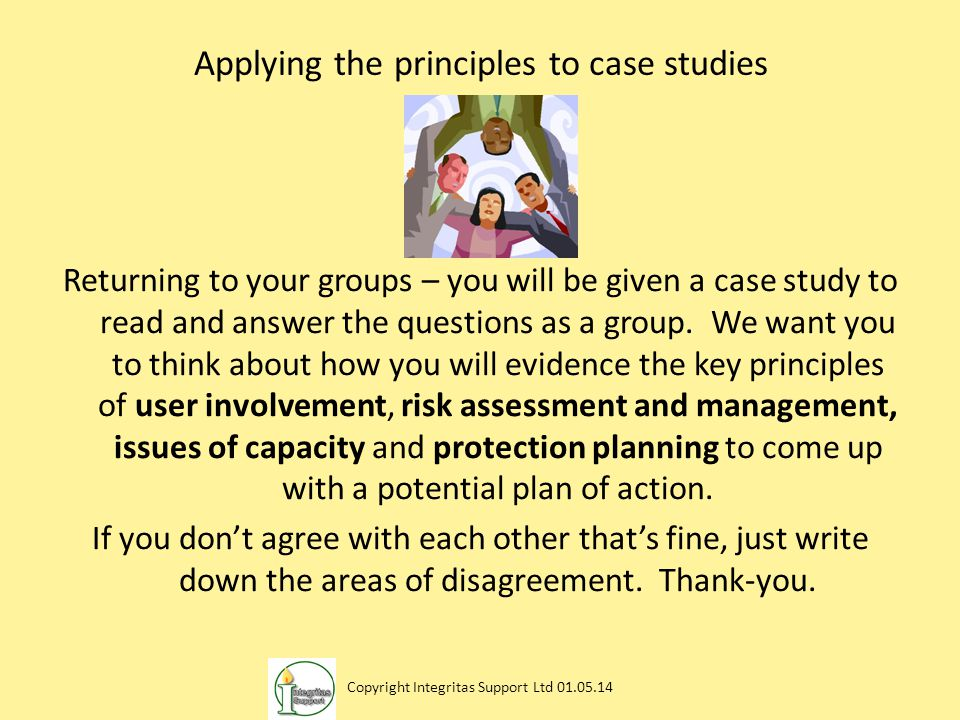 Applying the principles to case studies Returning to your groups – you will be given a case study to read and answer the questions as a group. We want