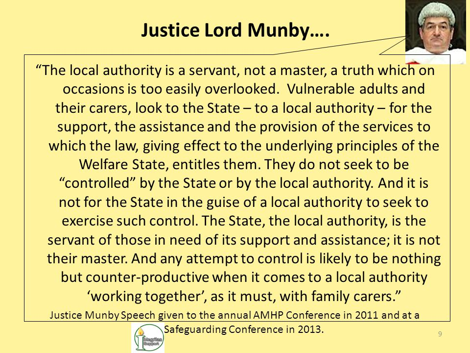 "9 Justice Lord Munby…. ""The local authority is a servant, not a master, a truth which on occasions is too easily overlooked. Vulnerable adults and the"
