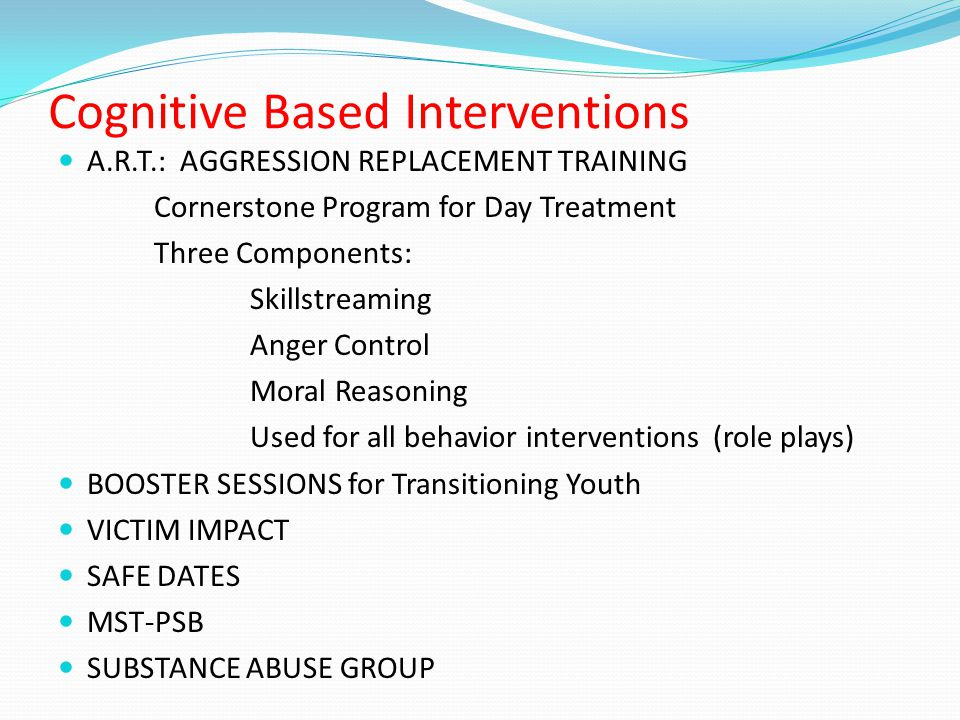 Cognitive Based Interventions A.R.T.: AGGRESSION REPLACEMENT TRAINING Cornerstone Program for Day Treatment Three Components: Skillstreaming Anger Control Moral Reasoning Used for all behavior interventions (role plays) BOOSTER SESSIONS for Transitioning Youth VICTIM IMPACT SAFE DATES MST-PSB SUBSTANCE ABUSE GROUP