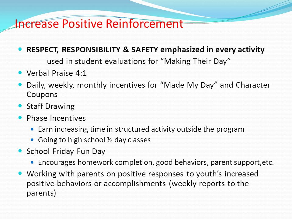Increase Positive Reinforcement RESPECT, RESPONSIBILITY & SAFETY emphasized in every activity used in student evaluations for Making Their Day Verbal Praise 4:1 Daily, weekly, monthly incentives for Made My Day and Character Coupons Staff Drawing Phase Incentives Earn increasing time in structured activity outside the program Going to high school ½ day classes School Friday Fun Day Encourages homework completion, good behaviors, parent support,etc.