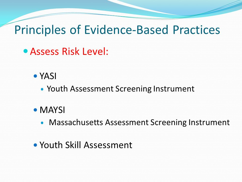 Principles of Evidence-Based Practices Assess Risk Level: YASI Youth Assessment Screening Instrument MAYSI Massachusetts Assessment Screening Instrument Youth Skill Assessment