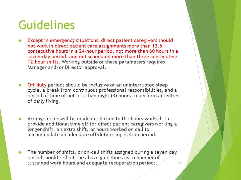 Guidelines  Except in emergency situations, direct patient caregivers should not work in direct patient care assignments more than 12.5 consecutive hours in a 24-hour period, not more than 60 hours in a seven-day period, and not scheduled more than three consecutive 12-hour shifts.
