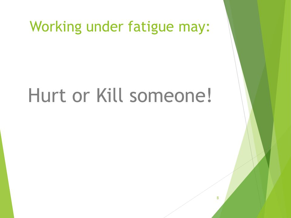 Working under fatigue may: Hurt or Kill someone! 8