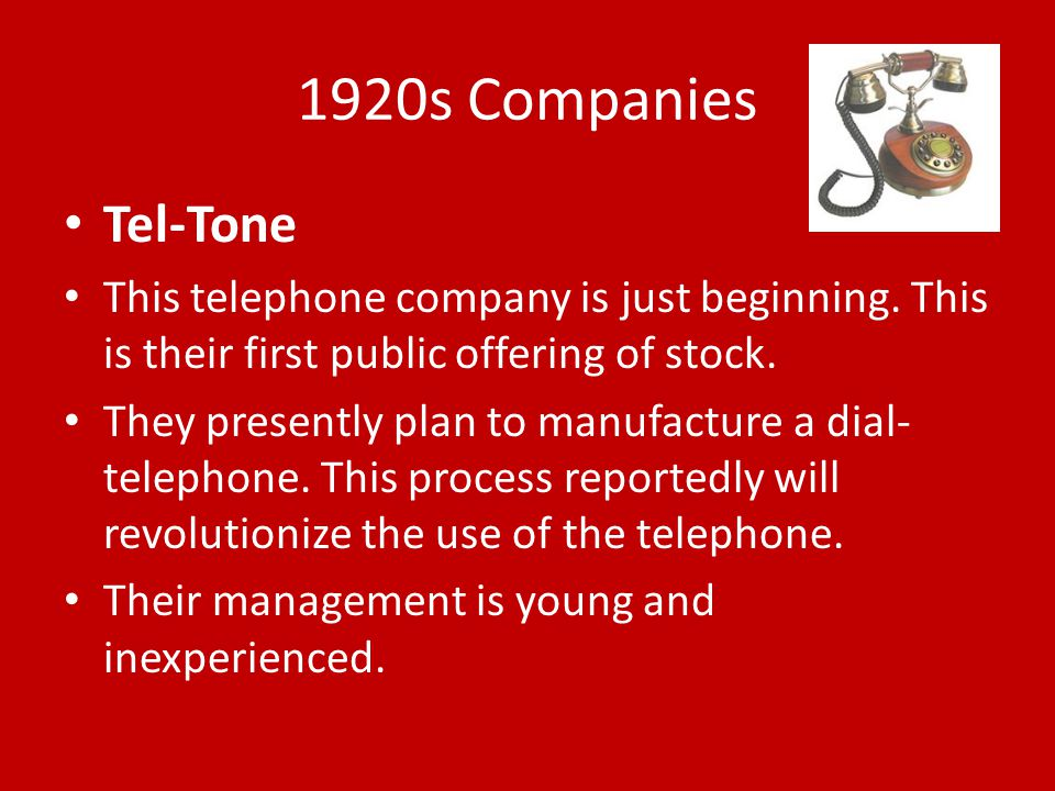 1920s Companies Tel-Tone This telephone company is just beginning. This is their first public offering of stock. They presently plan to manufacture a