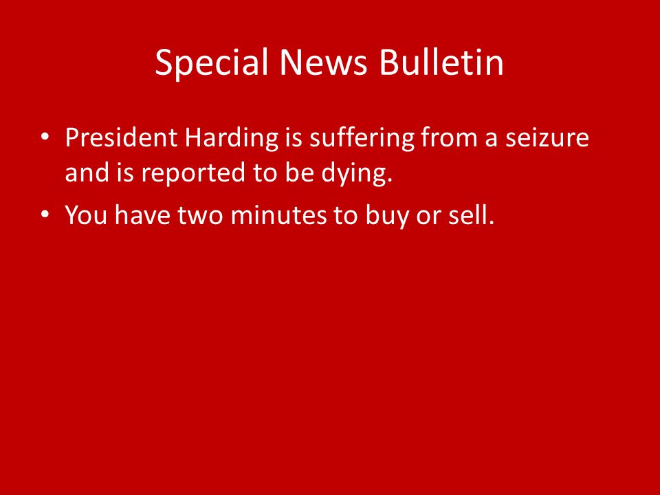 Special News Bulletin President Harding is suffering from a seizure and is reported to be dying. You have two minutes to buy or sell.