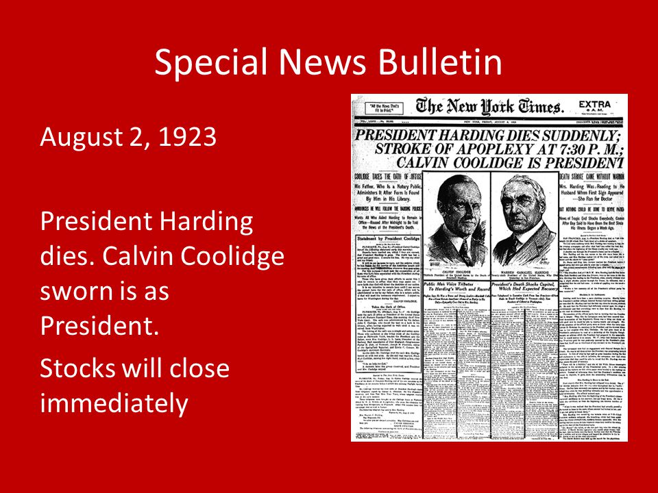 August 2, 1923 President Harding dies. Calvin Coolidge sworn is as President. Stocks will close immediately Special News Bulletin