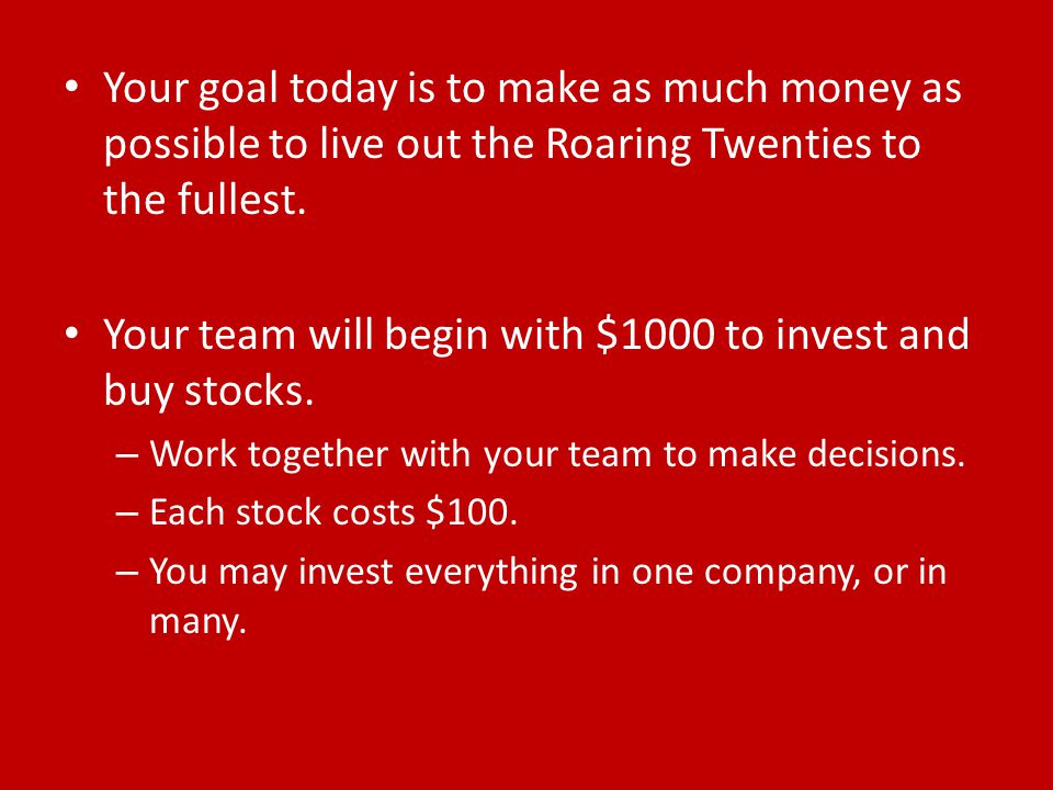 Your goal today is to make as much money as possible to live out the Roaring Twenties to the fullest. Your team will begin with $1000 to invest and bu