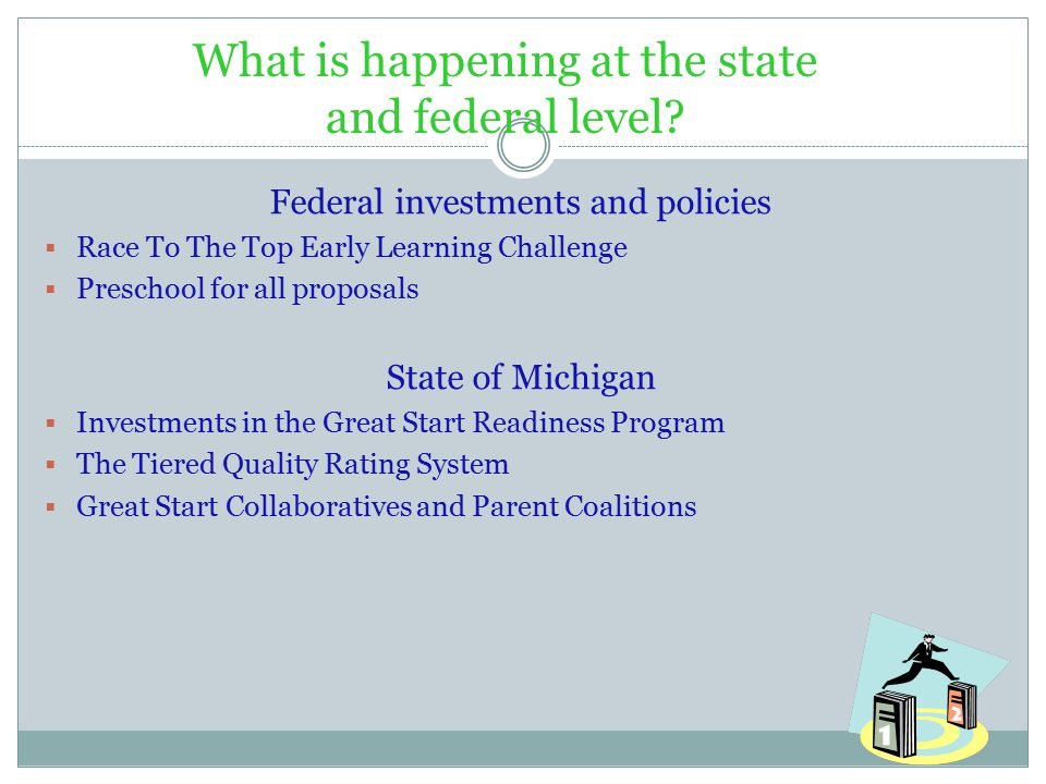 Federal investments and policies  Race To The Top Early Learning Challenge  Preschool for all proposals State of Michigan  Investments in the Great Start Readiness Program  The Tiered Quality Rating System  Great Start Collaboratives and Parent Coalitions What is happening at the state and federal level