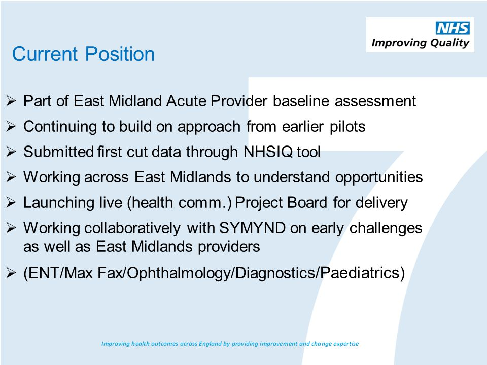  Part of East Midland Acute Provider baseline assessment  Continuing to build on approach from earlier pilots  Submitted first cut data through NHSIQ tool  Working across East Midlands to understand opportunities  Launching live (health comm.) Project Board for delivery  Working collaboratively with SYMYND on early challenges as well as East Midlands providers  (ENT/Max Fax/Ophthalmology/Diagnostic s/Paediatrics) Current Position