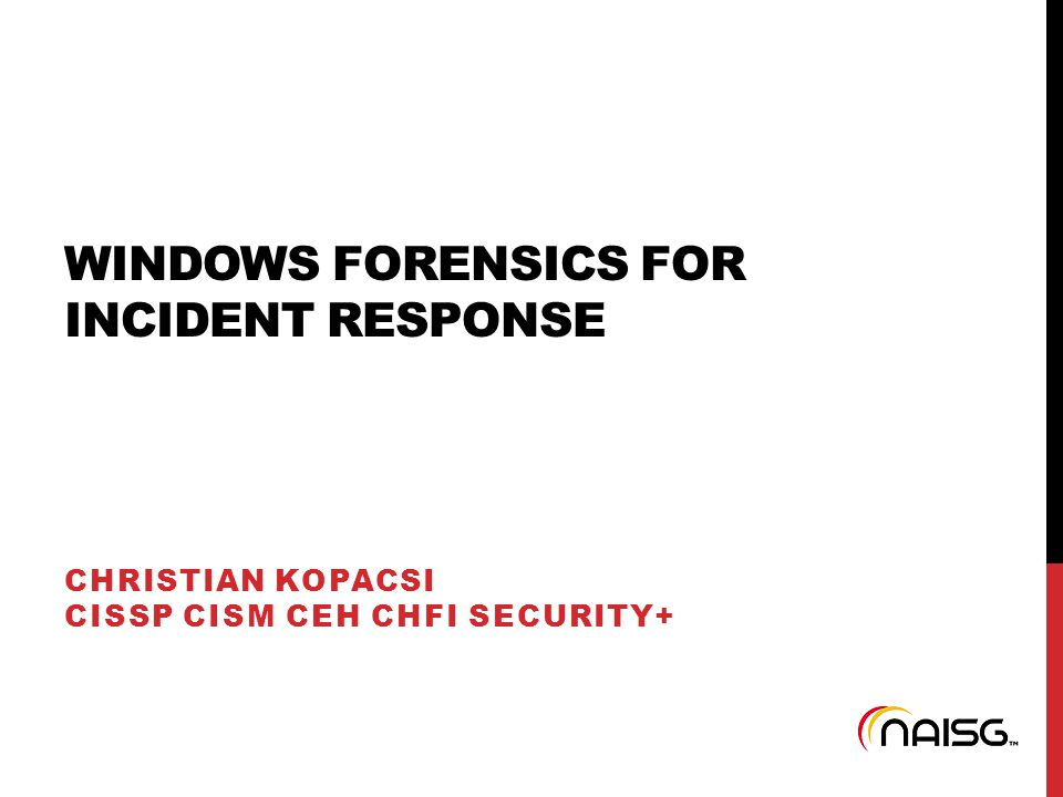 WINDOWS FORENSICS FOR INCIDENT RESPONSE CHRISTIAN KOPACSI CISSP CISM CEH CHFI SECURITY+