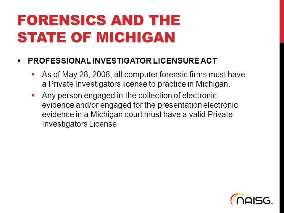 FORENSICS AND THE STATE OF MICHIGAN  PROFESSIONAL INVESTIGATOR LICENSURE ACT  As of May 28, 2008, all computer forensic firms must have a Private In