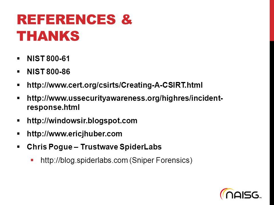 REFERENCES & THANKS  NIST 800-61  NIST 800-86  http://www.cert.org/csirts/Creating-A-CSIRT.html  http://www.ussecurityawareness.org/highres/incident- response.html  http://windowsir.blogspot.com  http://www.ericjhuber.com  Chris Pogue – Trustwave SpiderLabs  http://blog.spiderlabs.com (Sniper Forensics)