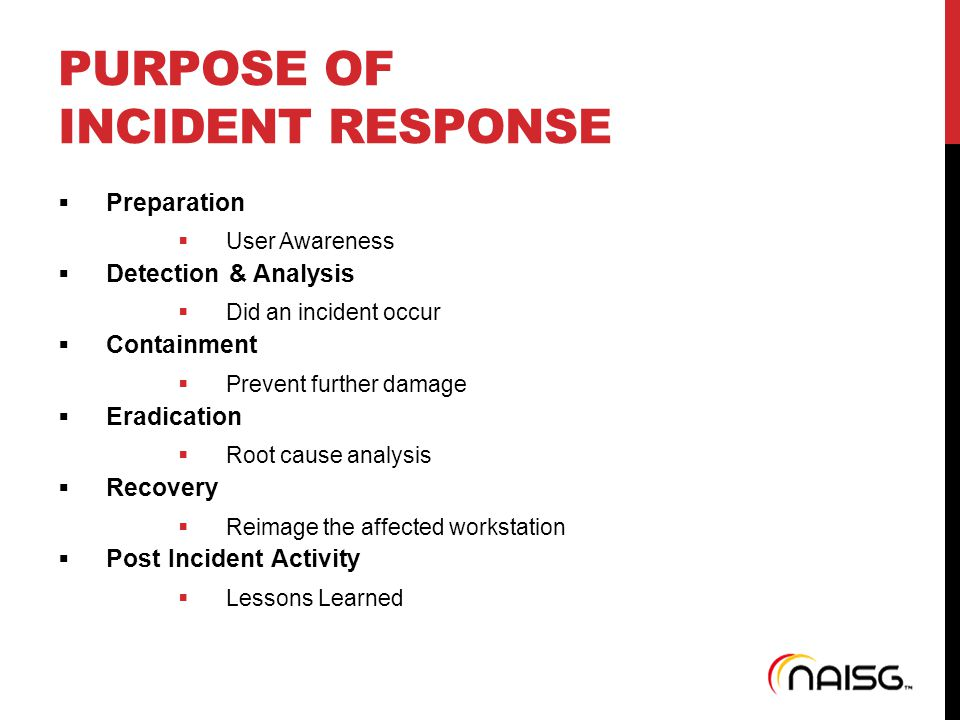 PURPOSE OF INCIDENT RESPONSE  Preparation  User Awareness  Detection & Analysis  Did an incident occur  Containment  Prevent further damage  Er