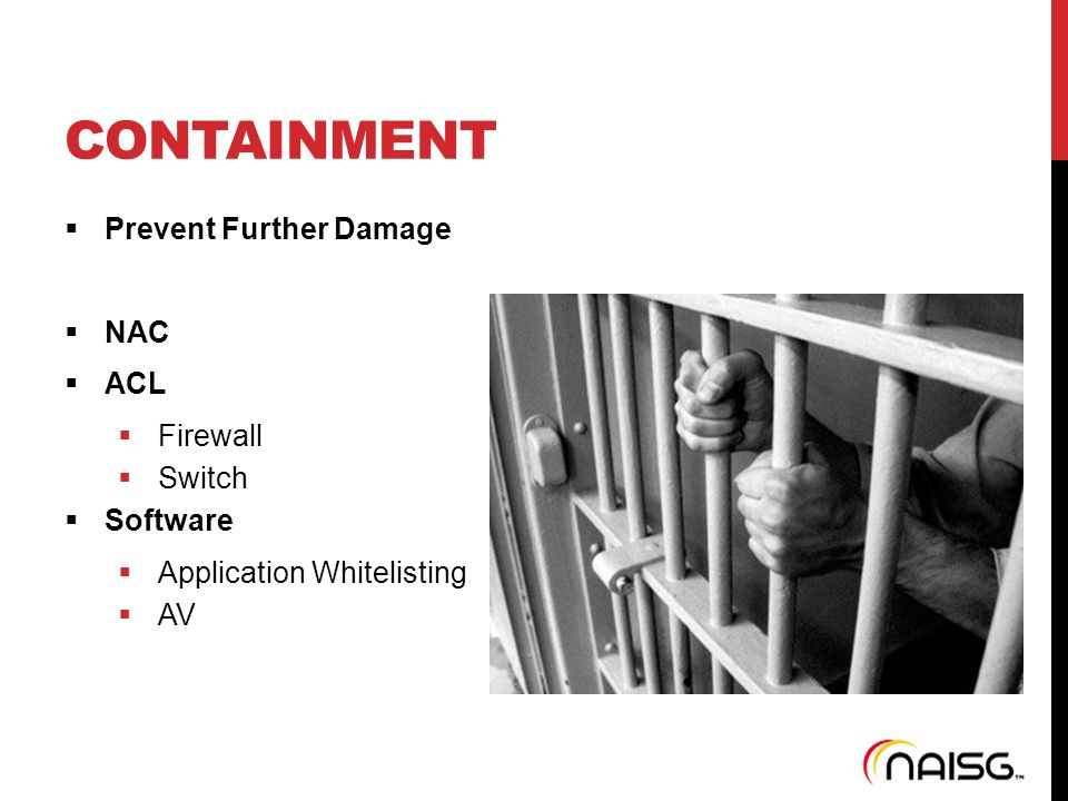 CONTAINMENT  Prevent Further Damage  NAC  ACL  Firewall  Switch  Software  Application Whitelisting  AV