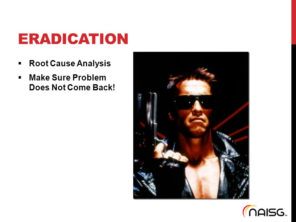 ERADICATION  Root Cause Analysis  Make Sure Problem Does Not Come Back!