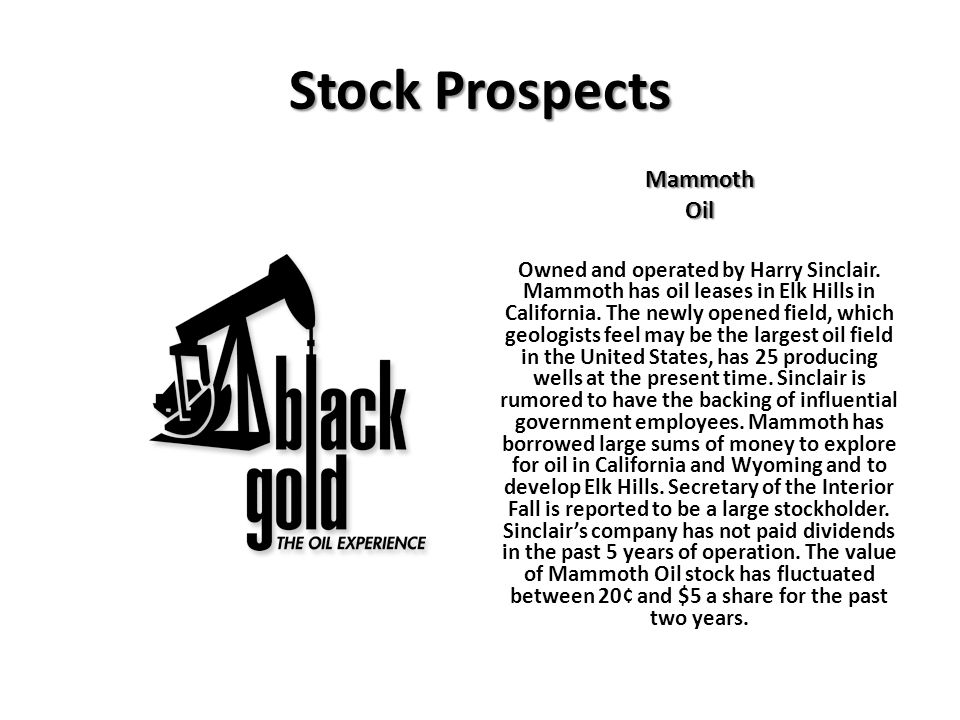 Stock Prospects MammothOil Owned and operated by Harry Sinclair. Mammoth has oil leases in Elk Hills in California. The newly opened field, which geol
