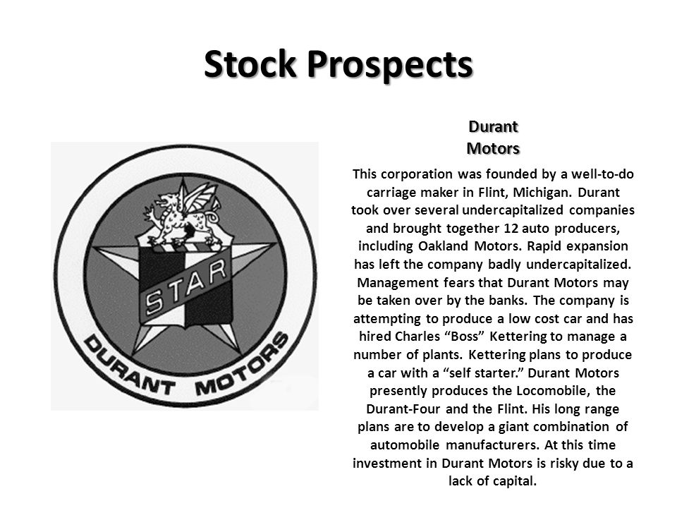 Stock Prospects DurantMotors This corporation was founded by a well-to-do carriage maker in Flint, Michigan. Durant took over several undercapitalized