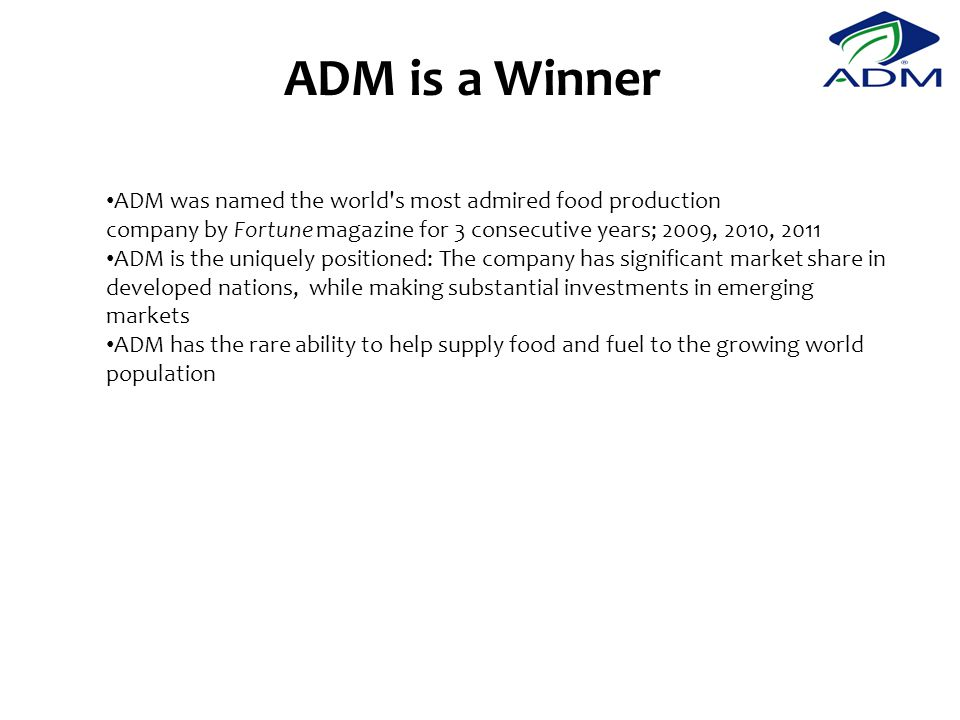 ADM is a Winner ADM was named the world s most admired food production company by Fortune magazine for 3 consecutive years; 2009, 2010, 2011 ADM is the uniquely positioned: The company has significant market share in developed nations, while making substantial investments in emerging markets ADM has the rare ability to help supply food and fuel to the growing world population